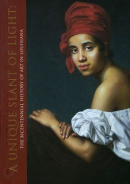A Unique Slant of Light: The Bicentennial History of Art in Louisiana