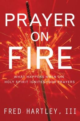 Prayer On Fire: What Happens When the Holy Spirit Ignites Your Prayers