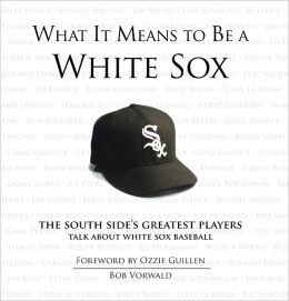What It Means to Be a White Sox: The South Side's Greatest Players Talk About White Sox Baseball