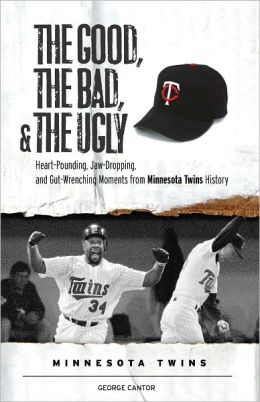 The Good, the Bad, & the Ugly: Minnesota Twins: Heart-Pounding, Jaw-Dropping, and Gut-Wrenching Moments from Minnesota Twins History