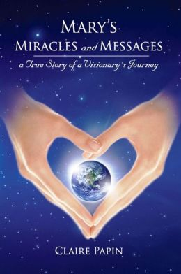 Mary's Miracles and Messages: A True Story of a Visionary's Journey