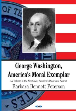 George Washington, America's Moral Exemplar (First Men, America's Presidents Series)