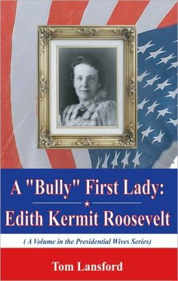 A Bully'' First Lady: Edith Kermit Roosevelt (A Volume in the Presidential Wives Series)