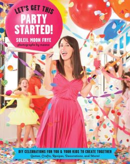 Let's Get This Party Started: DIY Celebrations for You and Your Kids to Create Together