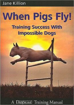 When Pigs Fly - Training Success With Impossible Dogs