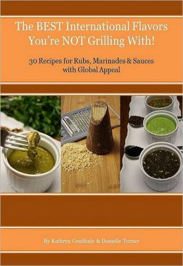 The Best International Flavors You?re Not Grilling With!: 30 Recipes for Rubs, Marinades & Sauces with Global Appeal