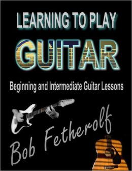 Learning To Play Guitar: Beginning and Intermediate Guitar Lessons