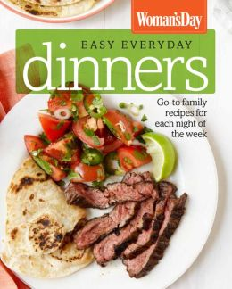 Woman's Day Easy Everyday Dinners: Go-to Family Recipes for Each Night of the Week