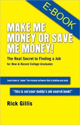 Make Me Money or Save Me Money!: The Real Secret to Finding a Job for New & Recent College Graduates