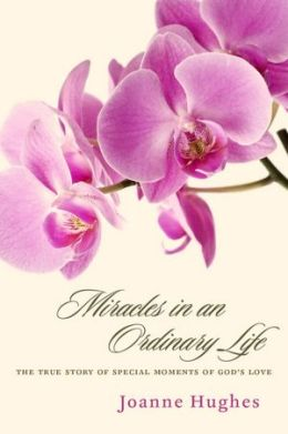 Miracles in an Ordinary Life: The True Story of Special Moments of God's Love