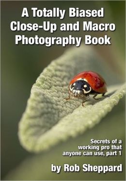 A Totally Biased Close-Up and Macro Photography Book: Secrets of a working pro that anyone can use, part 1