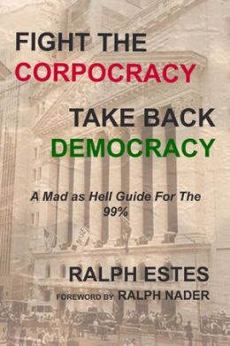 Fight the Corpocracy, Take Back Democracy: A Mad As Hell Guide for the 99%