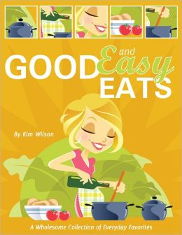 Good and Easy Eats: A Wholesome Collection of Everyday Favorites