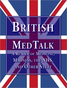 British Medtalk: A Reader Of Medicine, Madness, the NHS and Other Stuff