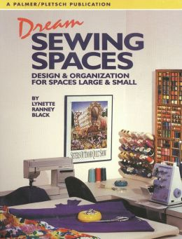 Dream Sewing Spaces: Design & Organization for Spaces Large & Small
