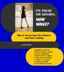 I've Found The Kitchen, Now What?: How To Set Up Your First Kitchen And Start Cooking