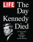 Book Cover Image. Title: LIFE The Day Kennedy Died:  Fifty Years Later: LIFE Remembers the Man and the Moment, Author: The Editors of LIFE