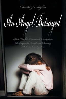 An Angel Betrayed: How Wealth, Power and Corruption Destroyed the JonBenet Ramsey Murder Investigation Contact and Publish Dav