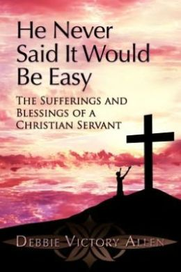 He Never Said It Would Be Easy: The Sufferings and Blessings of a Christian Servant