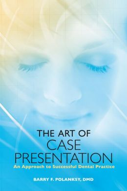 The Art of Case Presentation: An Approach to Successful Dental Practice