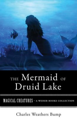 The Mermaid of Druid Lake: Magical Creatures, A Weiser Books Collection
