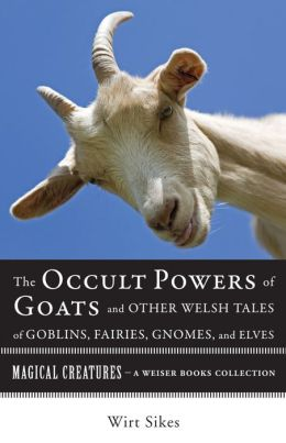The Occult Powers of Goats and Other Welsh Tales of Goblins, Fairies, Gnomes, and Elves: Magical Creatures, A Weiser Books Collection