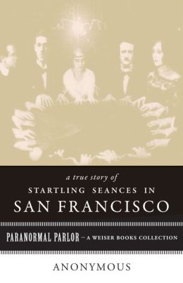 A True Story of Startling Seances in San Francisco: Paranormal Parlor, A Weiser Books Collection
