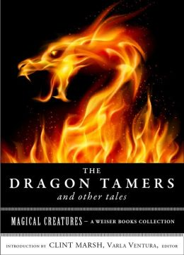 The Dragon Tamers and Other Tales: Magical Creatures, A Weiser Books Collection