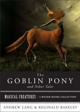The Goblin Pony and Other Tales: Magical Creatures, A Weiser Books Collection