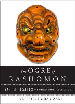 The Ogre of Rashomon: Magical Creatures, A Weiser Books Collection