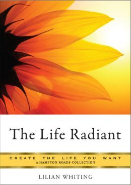 The Life Radiant: Create the Life You Want, A Hampton Roads Collection