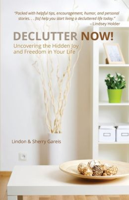Declutter Now!: Uncovering the Hidden Joy and Freedom in Your Life