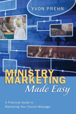 Ministry Marketing Made Easy: A Practical Guide to Marketing Your Church Message