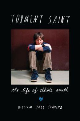 Torment Saint: The Life of Elliott Smith