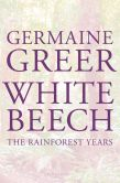 Book Cover Image. Title: White Beech:  The Rainforest Years, Author: Germaine Greer