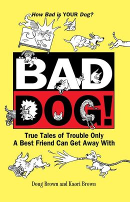 Bad Dog!: True Tales of Trouble Only a Best Friend Can Get Away with