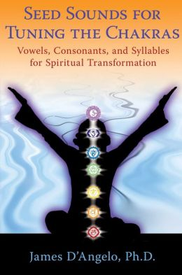 Seed Sounds for Tuning the Chakras: Vowels, Consonants, and Syllables for Spiritual Transformation