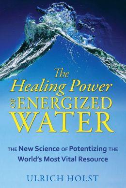 The Healing Power of Energized Water: The New Science of Potentizing the World's Most Vital Resource