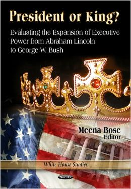President or King? Evaluating the Expansion of Executive Power from Abraham Lincoln to George W. Bush