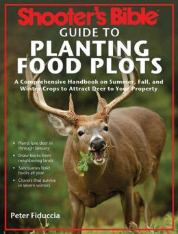 Shooter's Bible Guide to Planting Food Plots: A Comprehensive Handbook on Summer, Fall, and Winter Crops To Attract Deer to Your Property