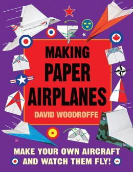 Making Paper Airplanes: Make Your Own Aircraft and Watch Them Fly! David Woodroffe