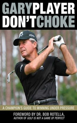 Don't Choke: A Champion's Guide to Winning Under Pressure Gary Player and Bob Rotella