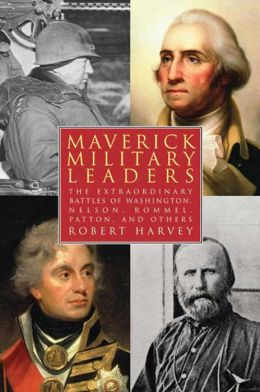 Maverick Military Leaders: The Extraordinary Battles of Washington, Nelson, Patton, Rommel, and Others