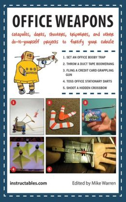 Office Weapons: Catapults, Darts, Shooters, Tripwires, and Other Do-It-Yourself Projects to Fortify Your Cubicle