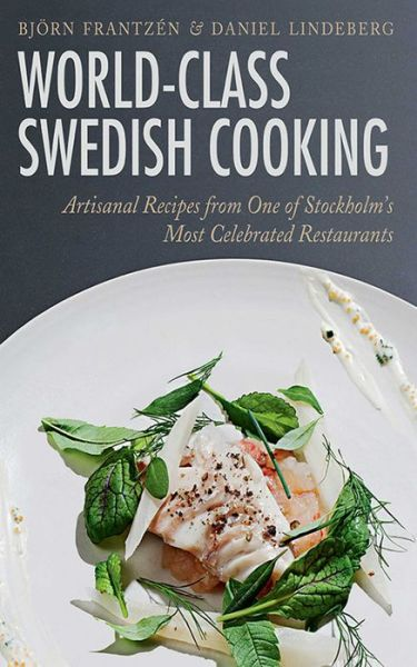 Electronics books for free download World-Class Swedish Cooking: Artisanal Recipes from One of Stockholm's Most Celebrated Restaurants 9781620877357