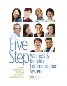 The Five Step Wellness and Benefits Communication System: A Proven, Practical Way To Deliver Your Messages With Breakthrough Power