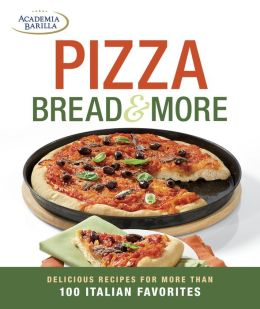 Pizza, Bread & More: delicious recipes for more than 100 Italian favorites