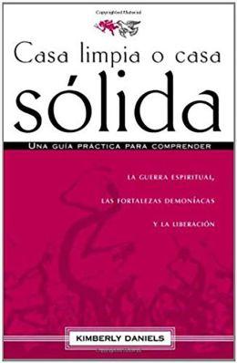 Casa limpia o casa solida: Una guia practica para comprender la guerra espiritual, las fortalezas demoniacas y la liberacion