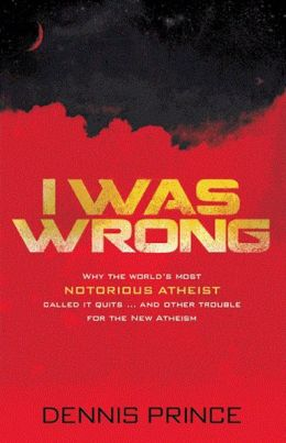 I Was Wrong: Why the World's Most Notorious Atheist Called it Quits...and Other Trouble for the New Atheism