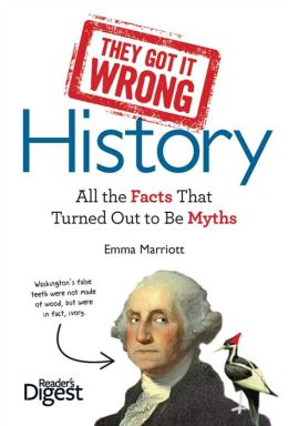 They Got It Wrong: History: All the Facts that Turned Out to be Myths